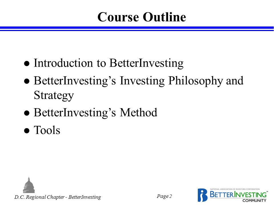 D.C. Regional Chapter - BetterInvesting Page 2 Course Outline l Introduction to BetterInvesting l BetterInvesting's Investing Philosophy and Strategy