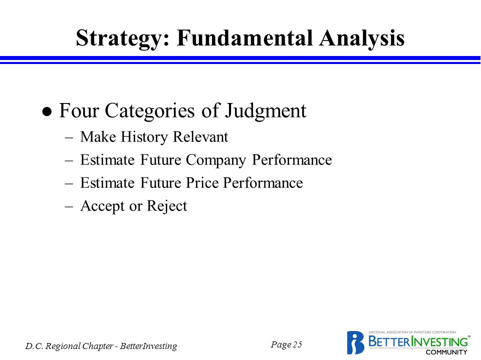D.C. Regional Chapter - BetterInvesting Page 25 Strategy: Fundamental Analysis l Four Categories of Judgment –Make History Relevant –Estimate Future C