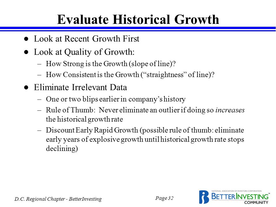 D.C. Regional Chapter - BetterInvesting Page 32 Evaluate Historical Growth l Look at Recent Growth First l Look at Quality of Growth: –How Strong is t