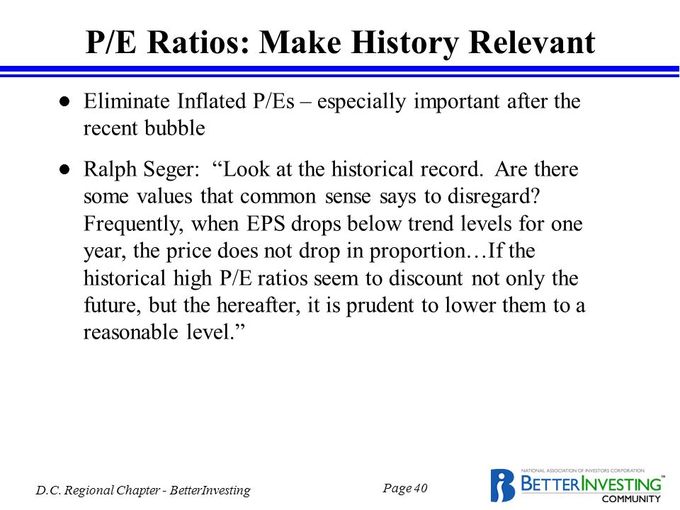 D.C. Regional Chapter - BetterInvesting Page 40 P/E Ratios: Make History Relevant l Eliminate Inflated P/Es – especially important after the recent bu