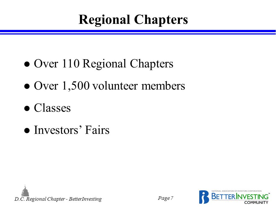 D.C. Regional Chapter - BetterInvesting Page 7 Regional Chapters l Over 110 Regional Chapters l Over 1,500 volunteer members l Classes l Investors' Fa