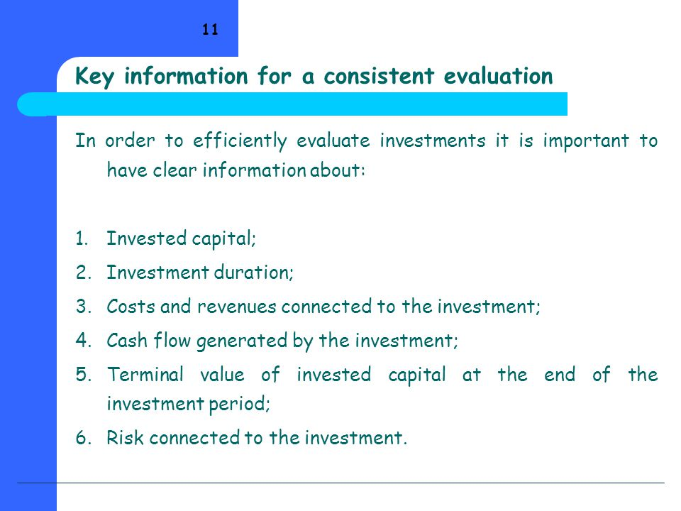 11 In order to efficiently evaluate investments it is important to have clear information about: 1.Invested capital; 2.Investment duration; 3.Costs and revenues connected to the investment; 4.Cash flow generated by the investment; 5.Terminal value of invested capital at the end of the investment period; 6.Risk connected to the investment.