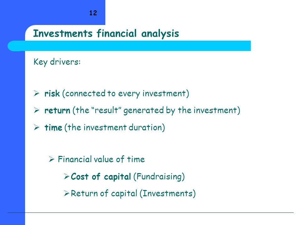 "12 Investments financial analysis Key drivers:  risk (connected to every investment)  return (the ""result"" generated by the investment)  time (the"