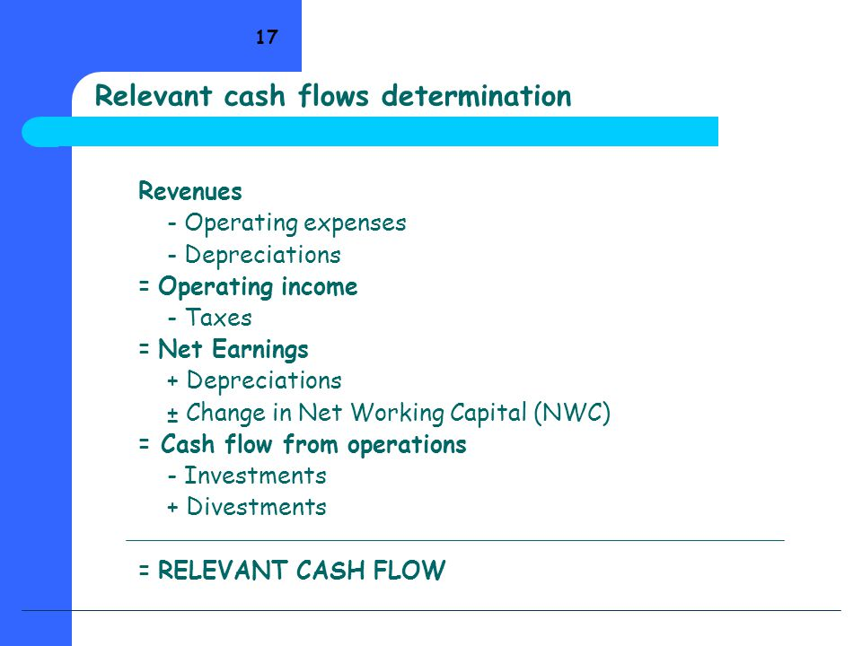 17 Relevant cash flows determination Revenues - Operating expenses - Depreciations = Operating income - Taxes = Net Earnings + Depreciations ± Change