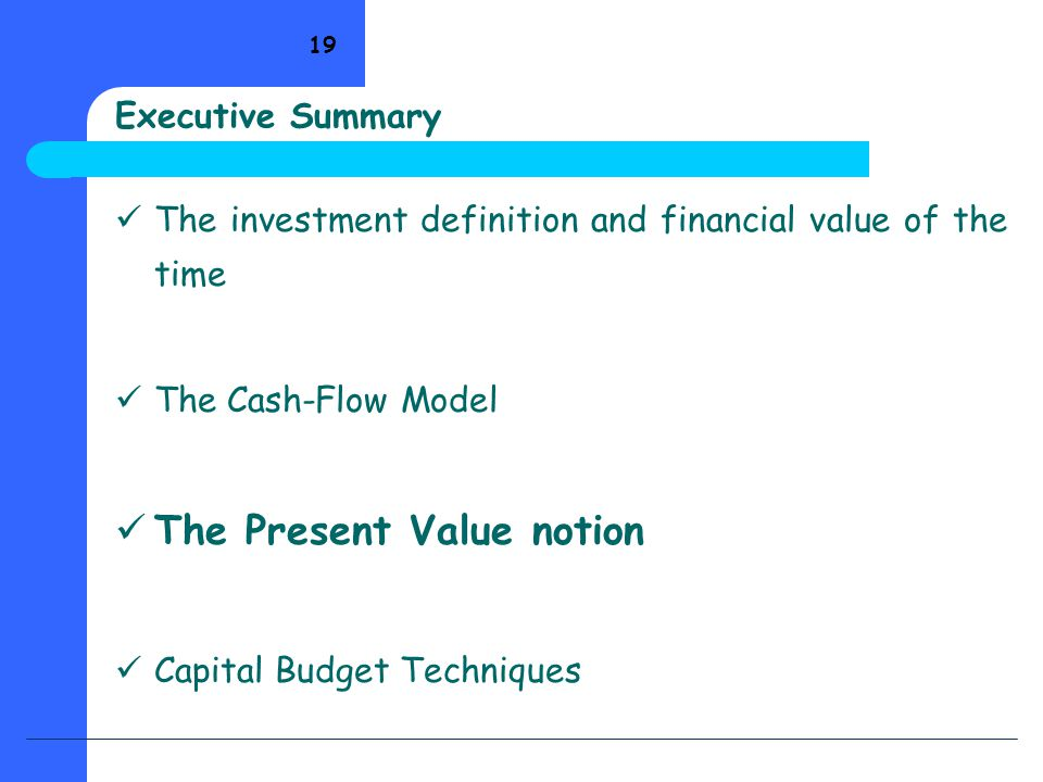 19 Executive Summary The investment definition and financial value of the time The Cash-Flow Model The Present Value notion Capital Budget Techniques