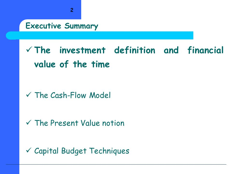 2 Executive Summary The investment definition and financial value of the time The Cash-Flow Model The Present Value notion Capital Budget Techniques