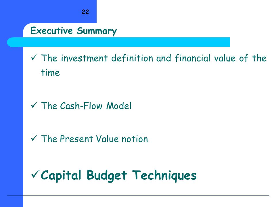 22 Executive Summary The investment definition and financial value of the time The Cash-Flow Model The Present Value notion Capital Budget Techniques