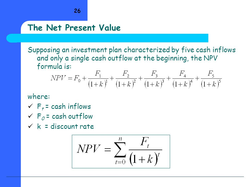 26 The Net Present Value Supposing an investment plan characterized by five cash inflows and only a single cash outflow at the beginning, the NPV form