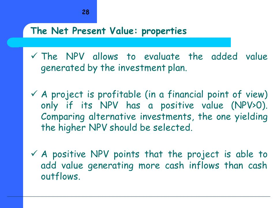 28 The Net Present Value: properties The NPV allows to evaluate the added value generated by the investment plan. A project is profitable (in a financ