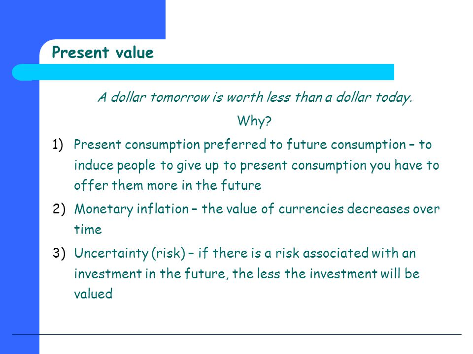 Present value A dollar tomorrow is worth less than a dollar today. Why? 1)Present consumption preferred to future consumption – to induce people to gi
