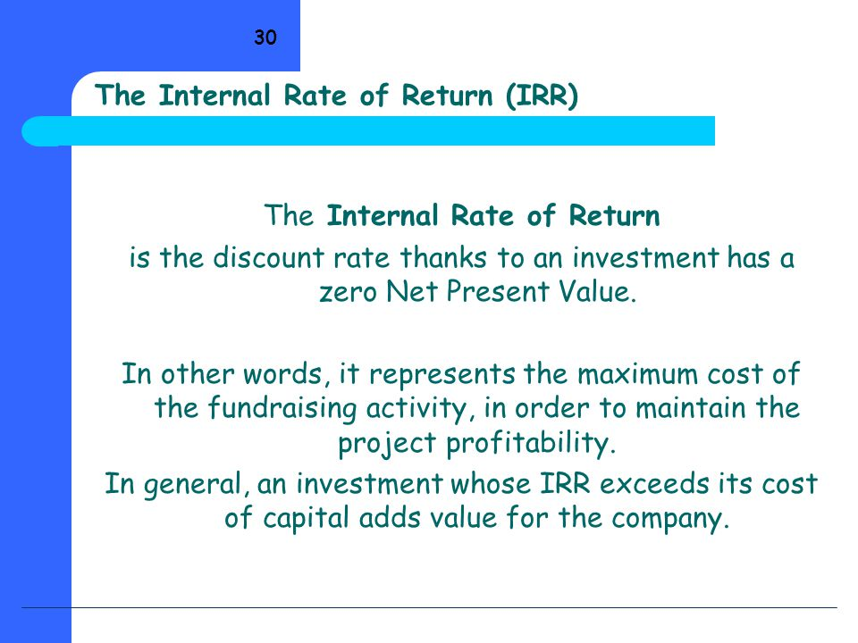 30 The Internal Rate of Return (IRR) The Internal Rate of Return is the discount rate thanks to an investment has a zero Net Present Value. In other w