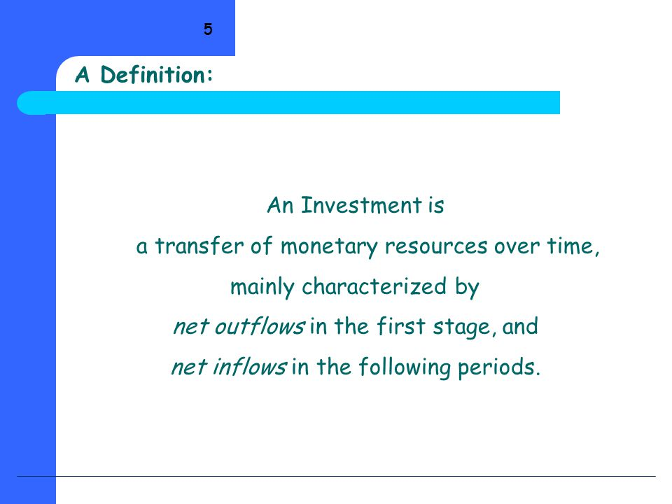 5 An Investment is a transfer of monetary resources over time, mainly characterized by net outflows in the first stage, and net inflows in the following periods.