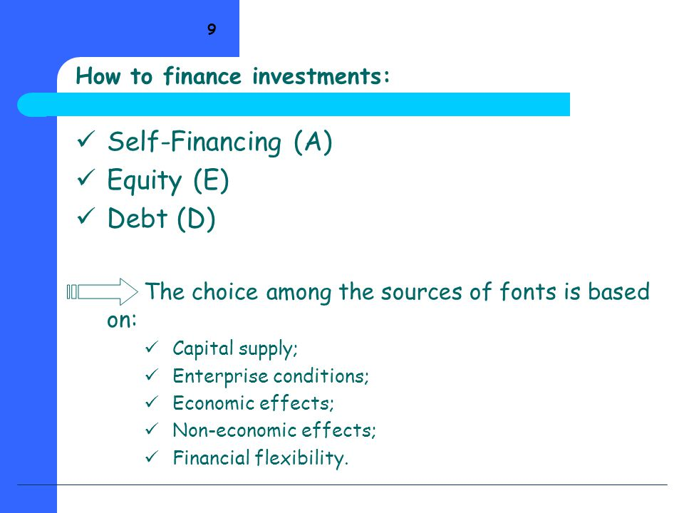 9 Self-Financing (A) Equity (E) Debt (D) The choice among the sources of fonts is based on: Capital supply; Enterprise conditions; Economic effects; N