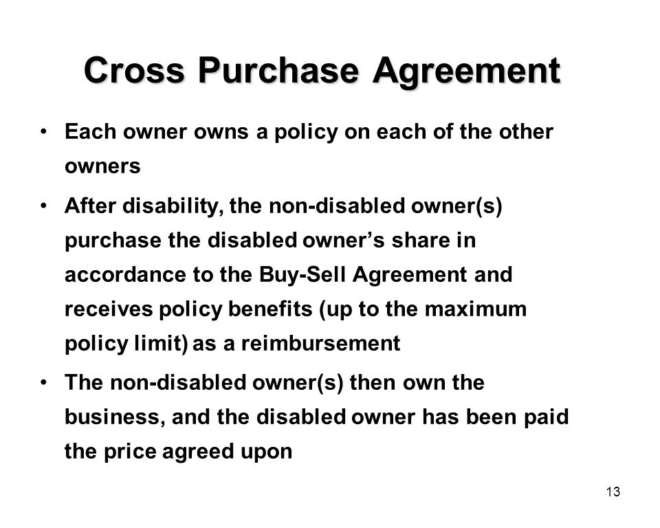 13 Cross Purchase Agreement Each owner owns a policy on each of the other owners After disability, the non-disabled owner(s) purchase the disabled owner's share in accordance to the Buy-Sell Agreement and receives policy benefits (up to the maximum policy limit) as a reimbursement The non-disabled owner(s) then own the business, and the disabled owner has been paid the price agreed upon