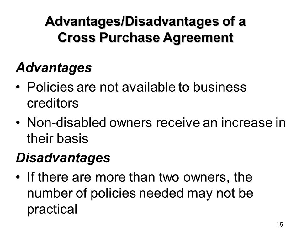 15 Advantages/Disadvantages of a Cross Purchase Agreement Advantages Policies are not available to business creditors Non-disabled owners receive an increase in their basis Disadvantages If there are more than two owners, the number of policies needed may not be practical