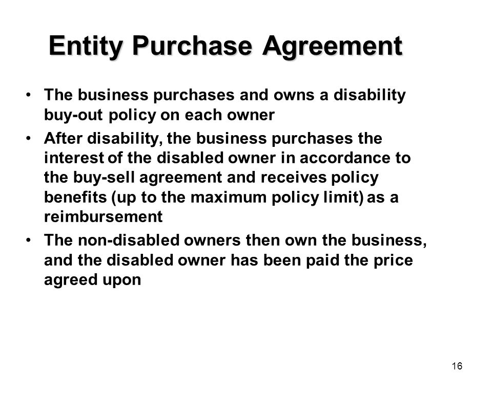 16 Entity Purchase Agreement The business purchases and owns a disability buy-out policy on each owner After disability, the business purchases the interest of the disabled owner in accordance to the buy-sell agreement and receives policy benefits (up to the maximum policy limit) as a reimbursement The non-disabled owners then own the business, and the disabled owner has been paid the price agreed upon