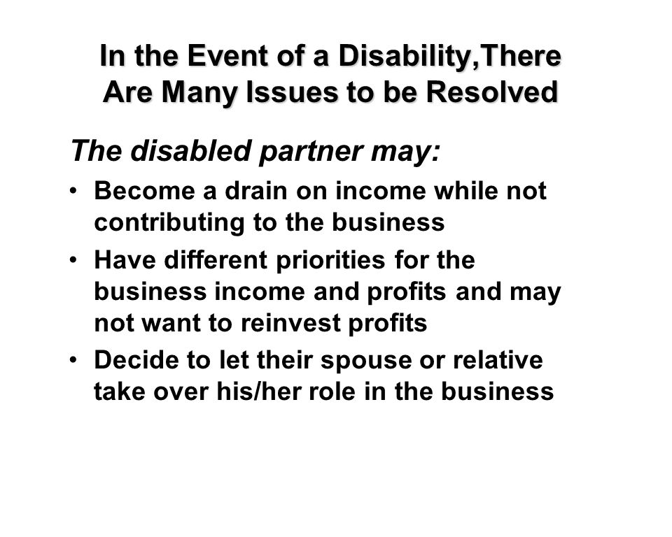 In the Event of a Disability,There Are Many Issues to be Resolved The disabled partner may: Become a drain on income while not contributing to the business Have different priorities for the business income and profits and may not want to reinvest profits Decide to let their spouse or relative take over his/her role in the business