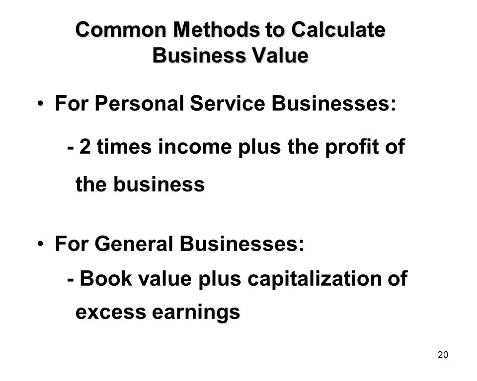 20 Common Methods to Calculate Business Value For Personal Service Businesses: - 2 times income plus the profit of the business For General Businesses: - Book value plus capitalization of excess earnings