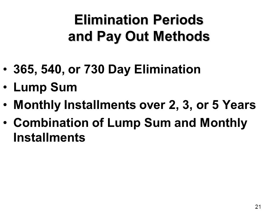 21 Elimination Periods and Pay Out Methods 365, 540, or 730 Day Elimination Lump Sum Monthly Installments over 2, 3, or 5 Years Combination of Lump Sum and Monthly Installments