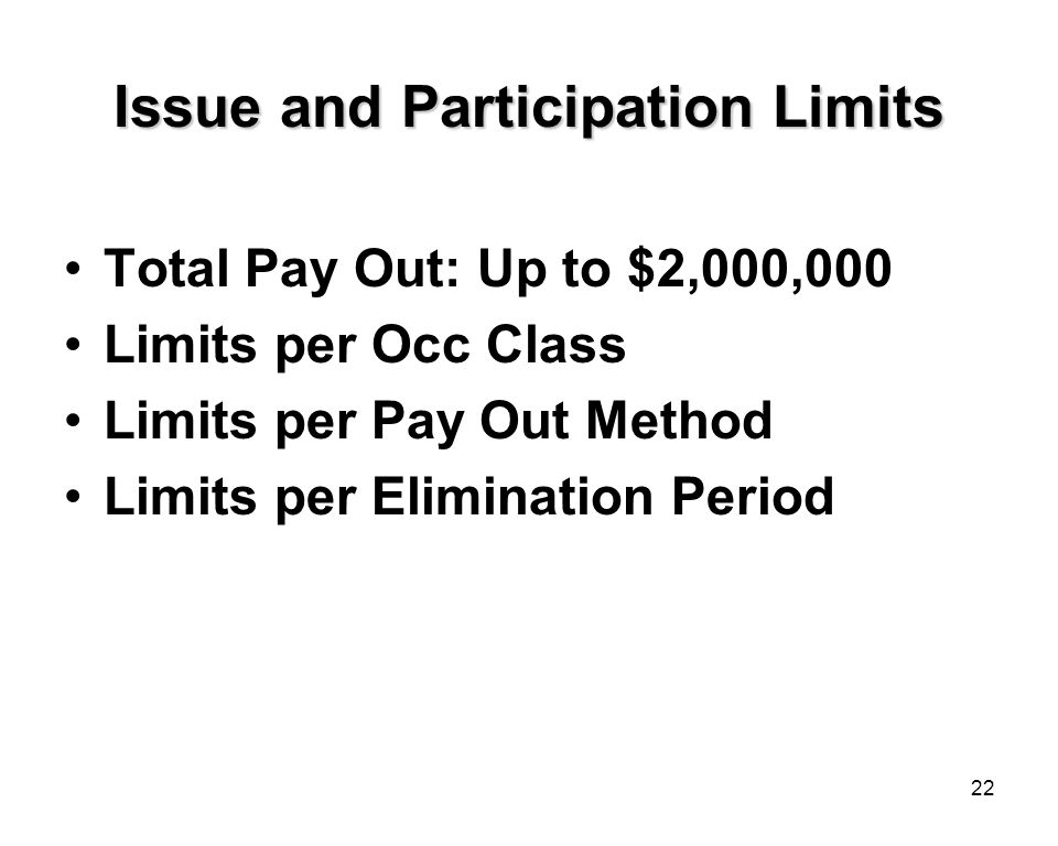 22 Issue and Participation Limits Total Pay Out: Up to $2,000,000 Limits per Occ Class Limits per Pay Out Method Limits per Elimination Period