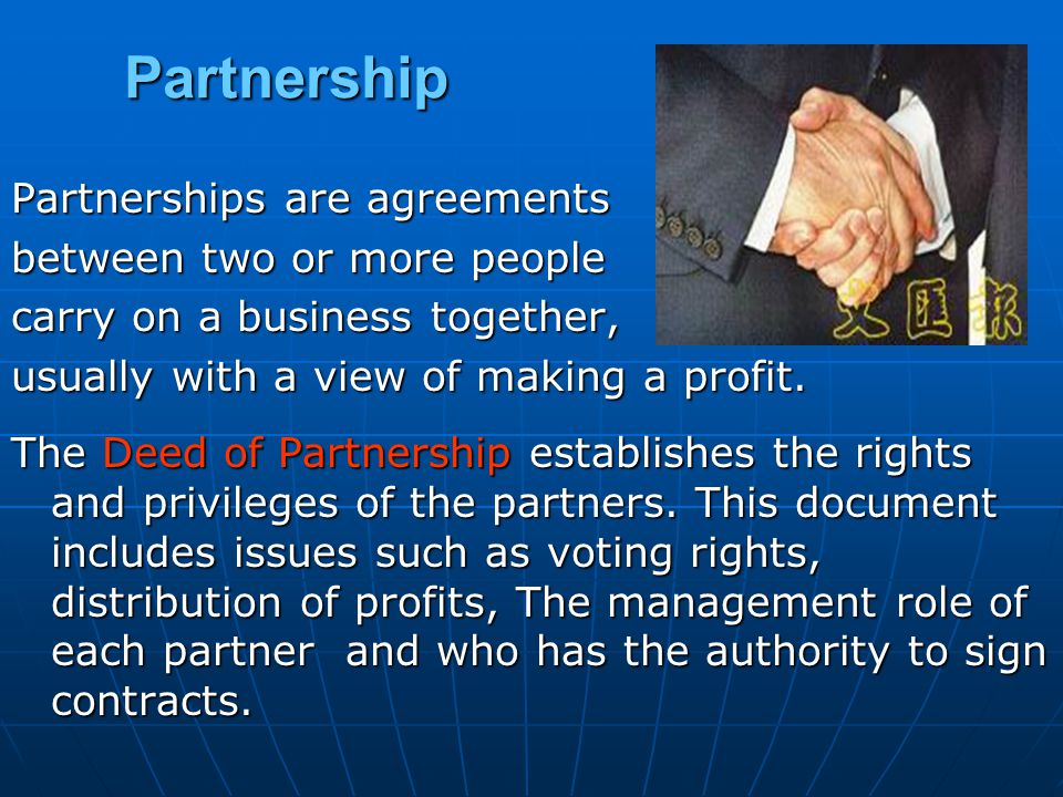 Partnership Partnerships are agreements between two or more people carry on a business together, usually with a view of making a profit.