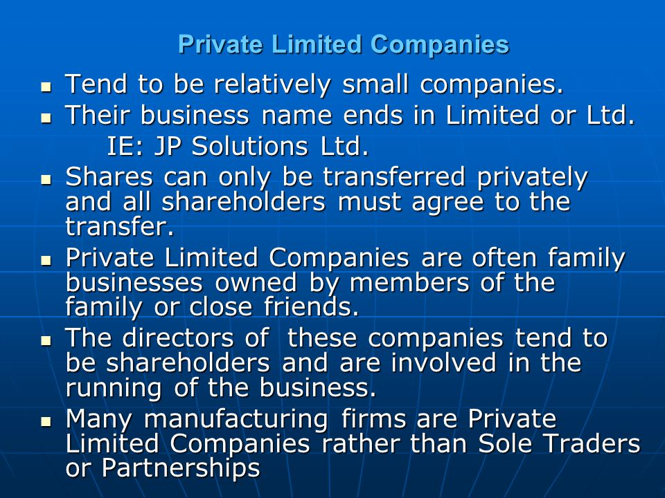 Private Limited Companies Tend to be relatively small companies. Tend to be relatively small companies. Their business name ends in Limited or Ltd. Th
