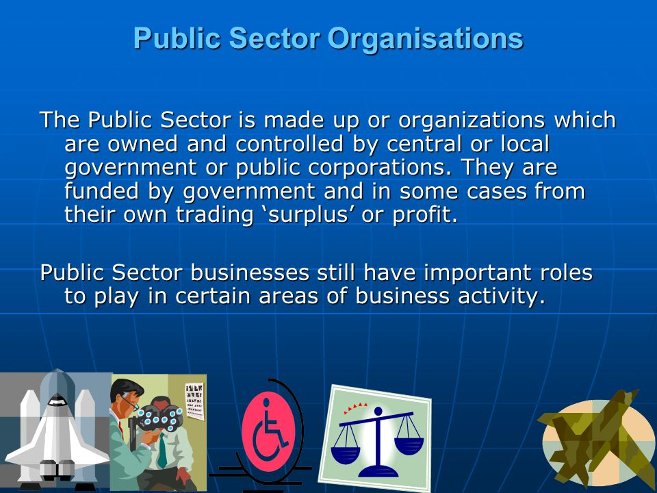 Public Sector Organisations The Public Sector is made up or organizations which are owned and controlled by central or local government or public corporations.