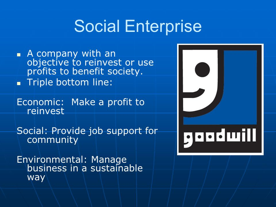 Social Enterprise A company with an objective to reinvest or use profits to benefit society. Triple bottom line: Economic: Make a profit to reinvest S