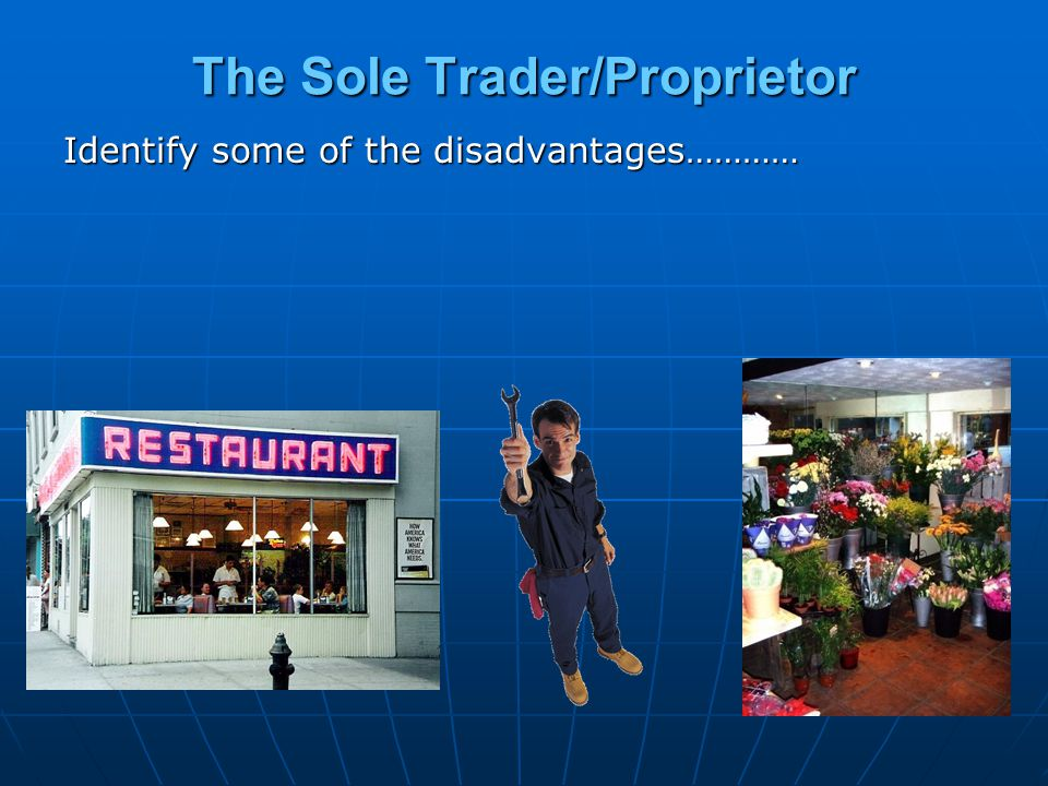 The Sole Trader/Proprietor Identify some of the disadvantages…………