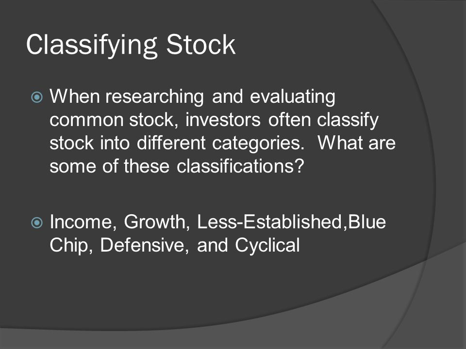 Classifying Stock  When researching and evaluating common stock, investors often classify stock into different categories.