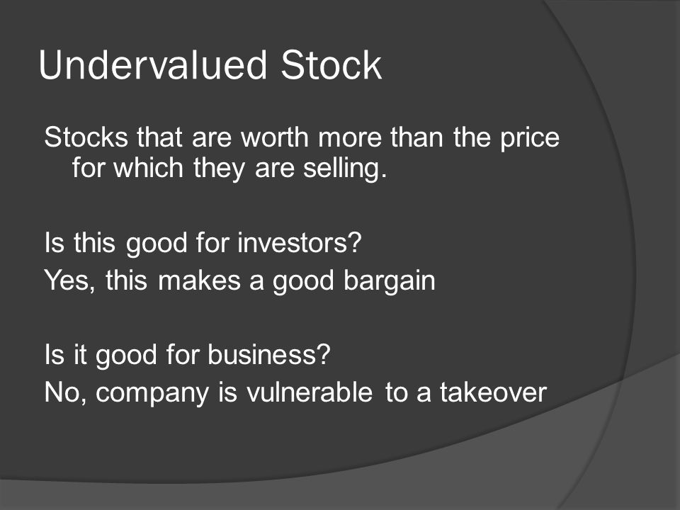 Undervalued Stock Stocks that are worth more than the price for which they are selling.