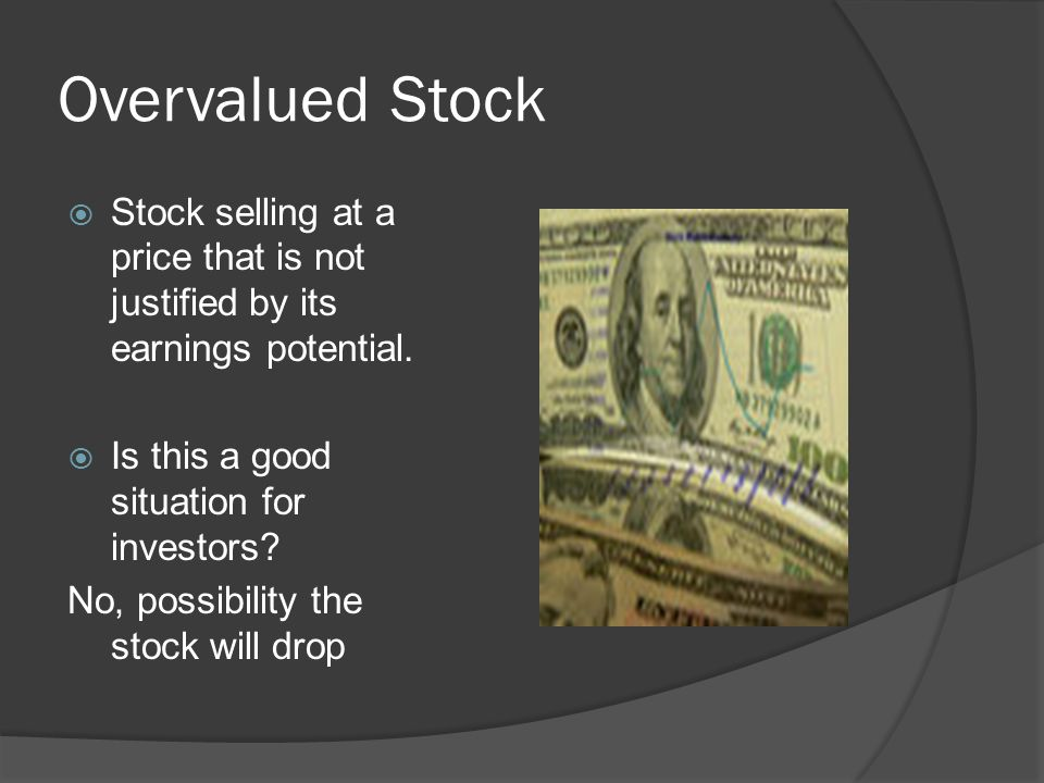 Overvalued Stock  Stock selling at a price that is not justified by its earnings potential.