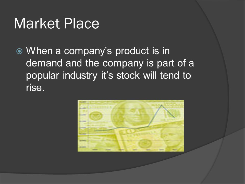 Market Place  When a company's product is in demand and the company is part of a popular industry it's stock will tend to rise.