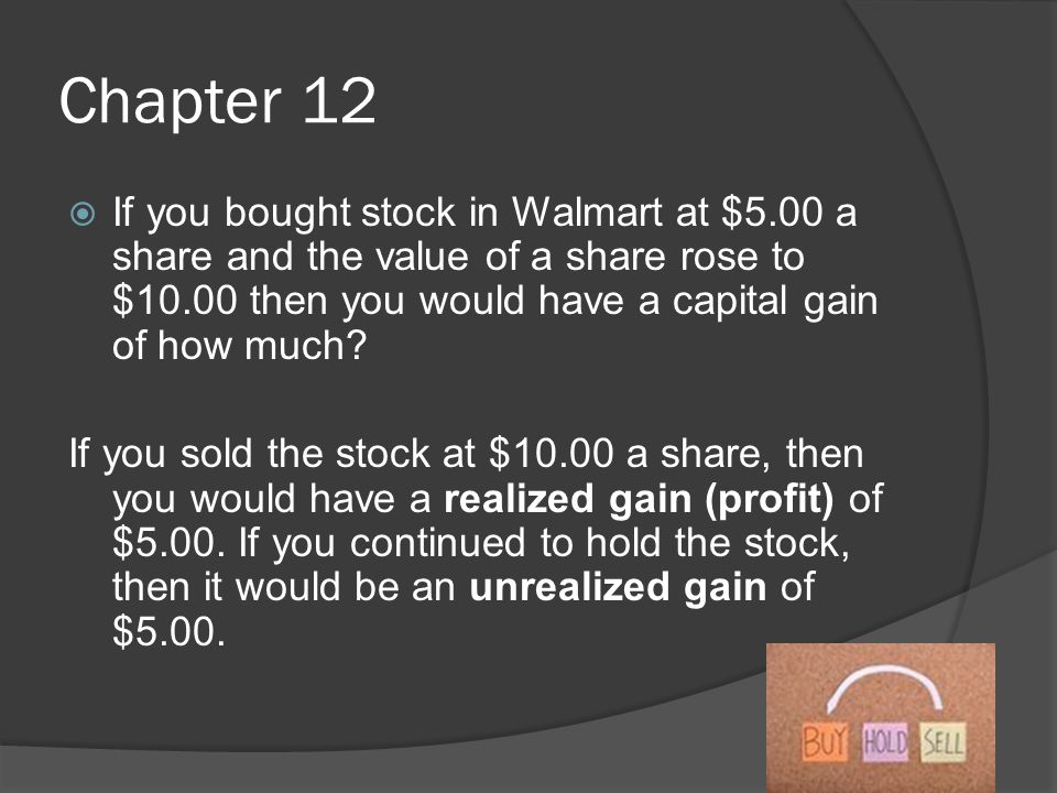 Chapter 12  If you bought stock in Walmart at $5.00 a share and the value of a share rose to $10.00 then you would have a capital gain of how much.
