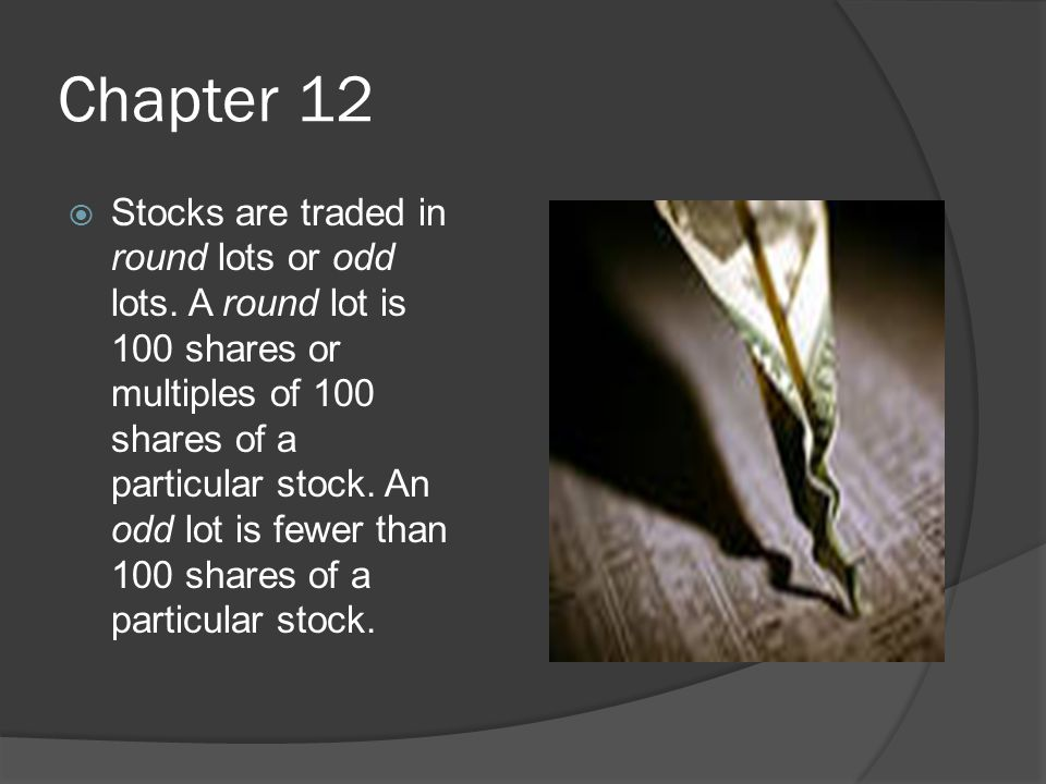 Chapter 12  Stocks are traded in round lots or odd lots.