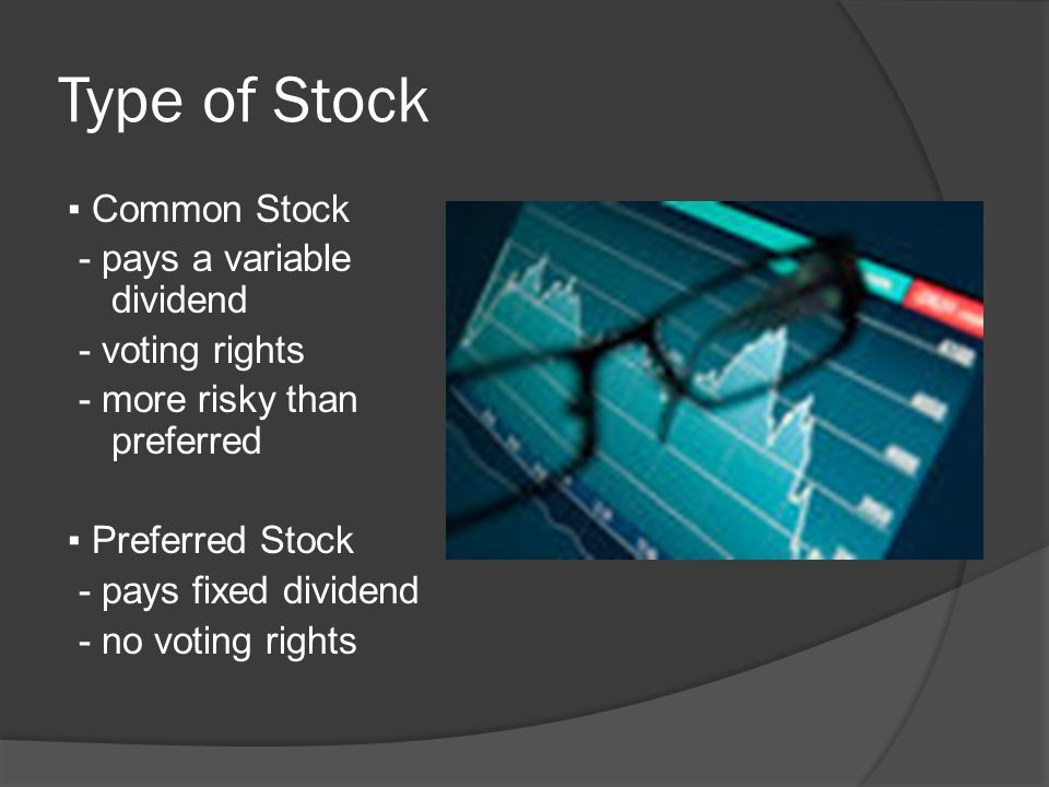 Type of Stock ▪ Common Stock - pays a variable dividend - voting rights - more risky than preferred ▪ Preferred Stock - pays fixed dividend - no voting rights