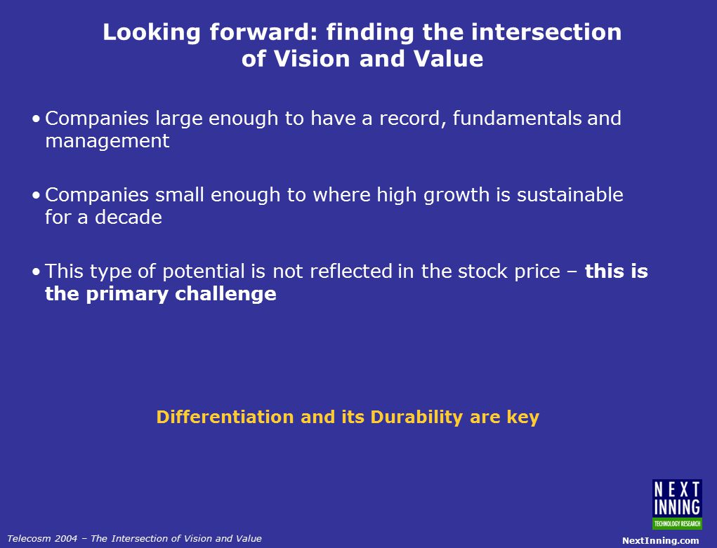 NextInning.com Telecosm 2004 – The Intersection of Vision and Value Looking forward: finding the intersection of Vision and Value Companies large enough to have a record, fundamentals and management Companies small enough to where high growth is sustainable for a decade This type of potential is not reflected in the stock price – this is the primary challenge Differentiation and its Durability are key