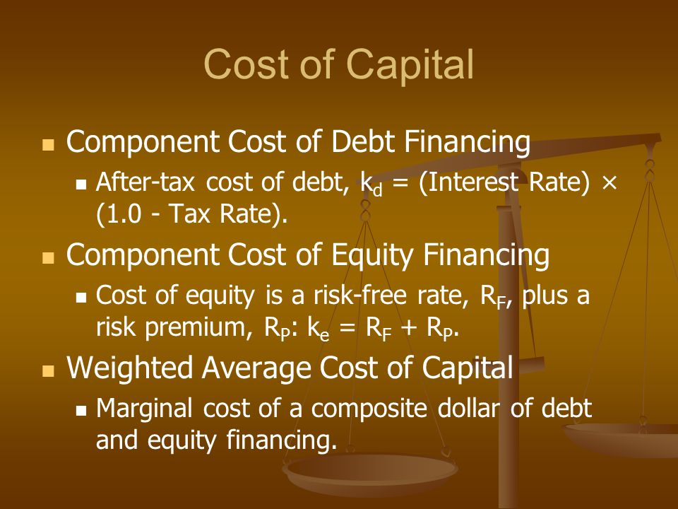 Cost of Capital Component Cost of Debt Financing After-tax cost of debt, k d = (Interest Rate) × (1.0 - Tax Rate).