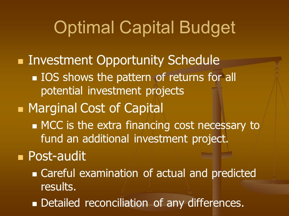 Optimal Capital Budget Investment Opportunity Schedule IOS shows the pattern of returns for all potential investment projects Marginal Cost of Capital MCC is the extra financing cost necessary to fund an additional investment project.