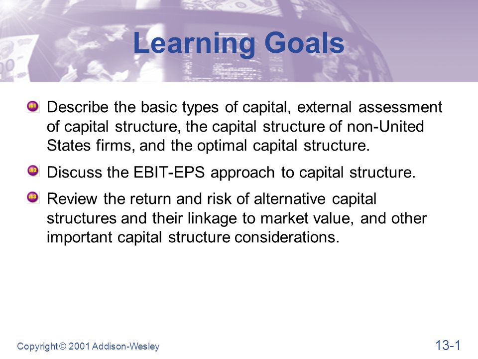 13-1 Copyright © 2001 Addison-Wesley Describe the basic types of capital, external assessment of capital structure, the capital structure of non-Unite