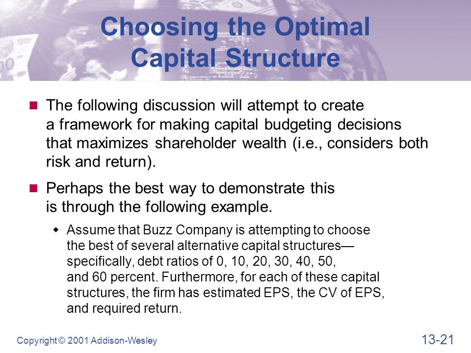 13-21 Copyright © 2001 Addison-Wesley Choosing the Optimal Capital Structure The following discussion will attempt to create a framework for making capital budgeting decisions that maximizes shareholder wealth (i.e., considers both risk and return).