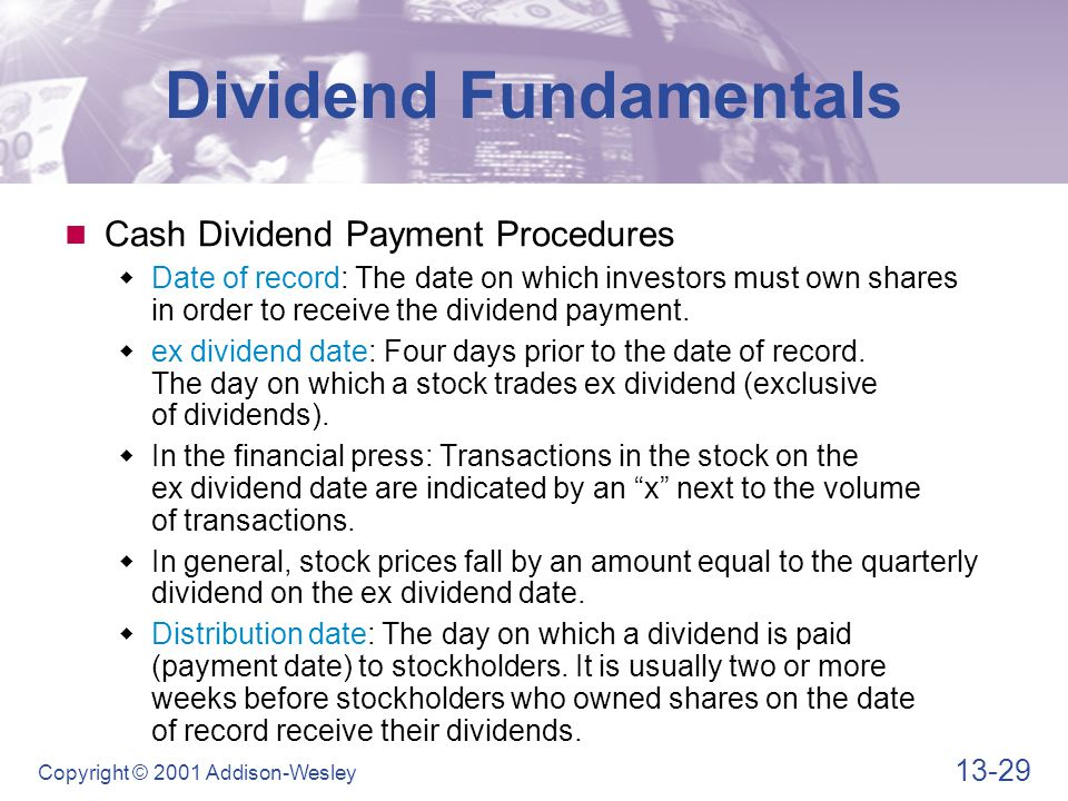 13-29 Copyright © 2001 Addison-Wesley Dividend Fundamentals Cash Dividend Payment Procedures  Date of record: The date on which investors must own sh