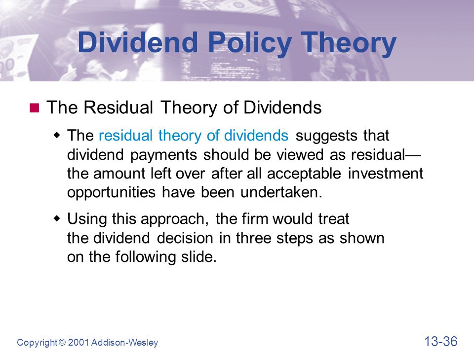 13-36 Copyright © 2001 Addison-Wesley Dividend Policy Theory The Residual Theory of Dividends  The residual theory of dividends suggests that dividend payments should be viewed as residual— the amount left over after all acceptable investment opportunities have been undertaken.