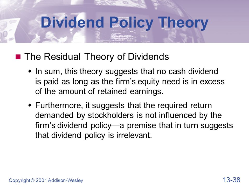 13-38 Copyright © 2001 Addison-Wesley Dividend Policy Theory The Residual Theory of Dividends  In sum, this theory suggests that no cash dividend is paid as long as the firm's equity need is in excess of the amount of retained earnings.