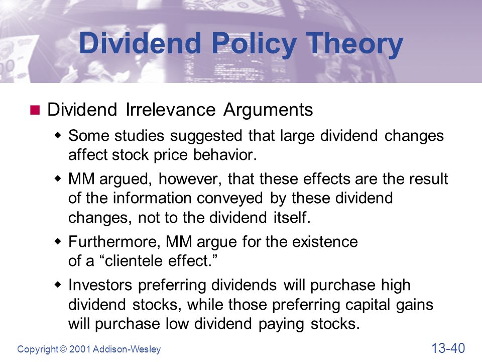 13-40 Copyright © 2001 Addison-Wesley Dividend Policy Theory Dividend Irrelevance Arguments  Some studies suggested that large dividend changes affect stock price behavior.