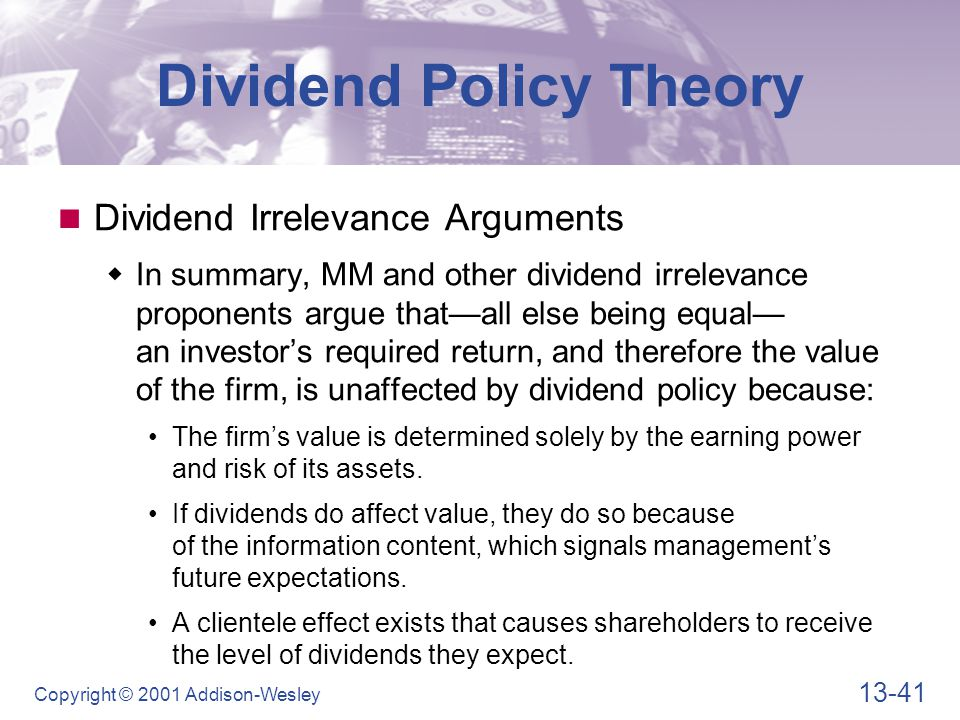 13-41 Copyright © 2001 Addison-Wesley Dividend Policy Theory Dividend Irrelevance Arguments  In summary, MM and other dividend irrelevance proponents argue that—all else being equal— an investor's required return, and therefore the value of the firm, is unaffected by dividend policy because: The firm's value is determined solely by the earning power and risk of its assets.