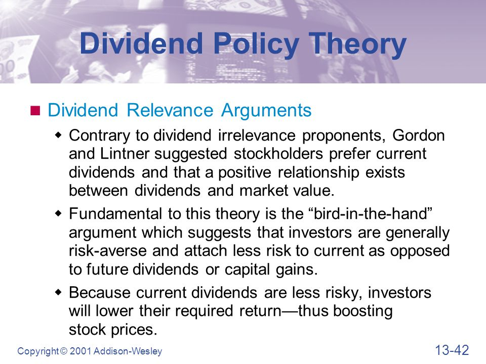 13-42 Copyright © 2001 Addison-Wesley Dividend Policy Theory Dividend Relevance Arguments  Contrary to dividend irrelevance proponents, Gordon and Lintner suggested stockholders prefer current dividends and that a positive relationship exists between dividends and market value.