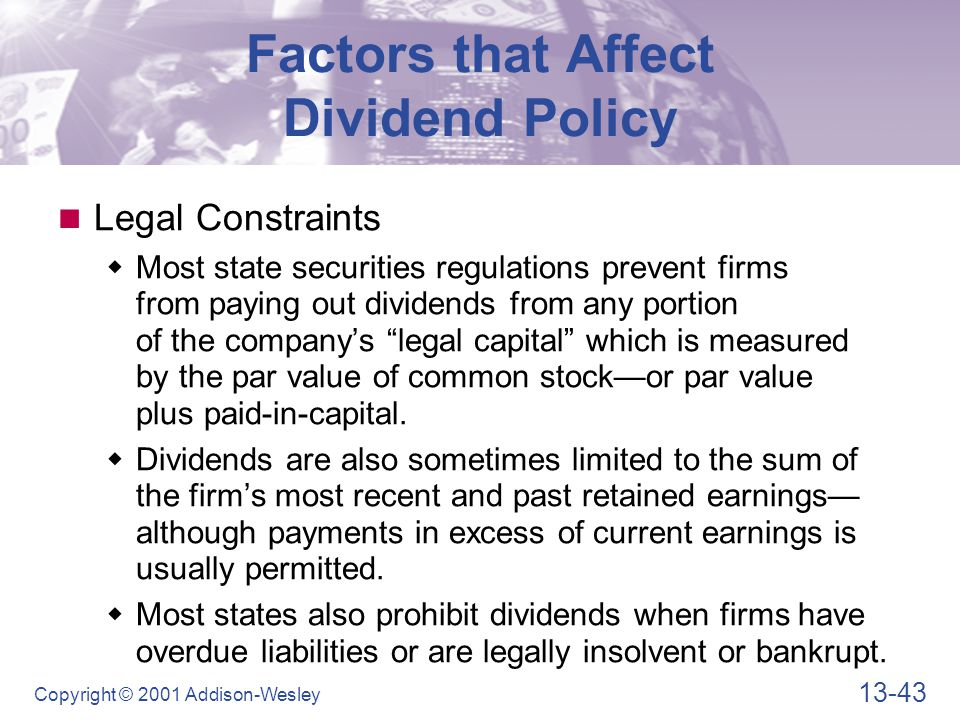 13-43 Copyright © 2001 Addison-Wesley Factors that Affect Dividend Policy Legal Constraints  Most state securities regulations prevent firms from pay