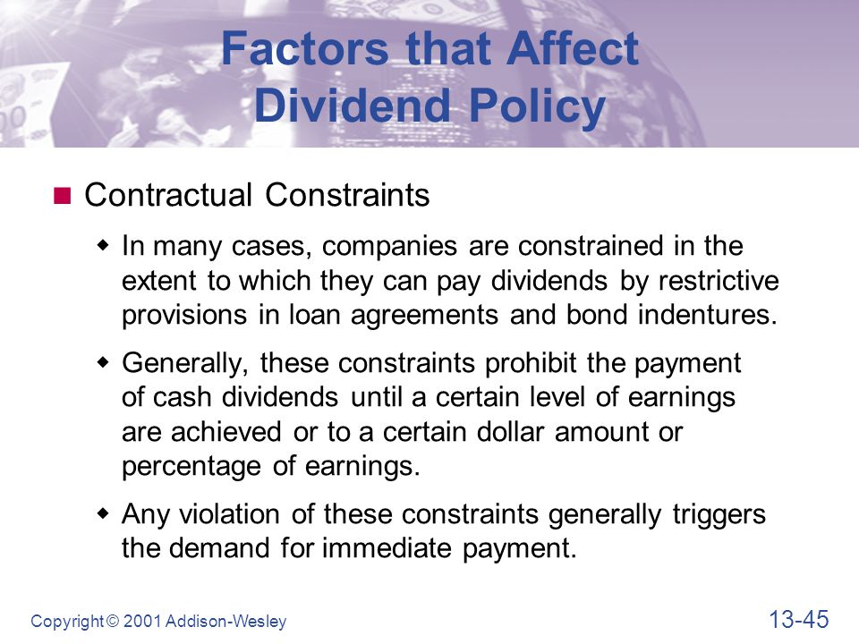 13-45 Copyright © 2001 Addison-Wesley Factors that Affect Dividend Policy Contractual Constraints  In many cases, companies are constrained in the extent to which they can pay dividends by restrictive provisions in loan agreements and bond indentures.