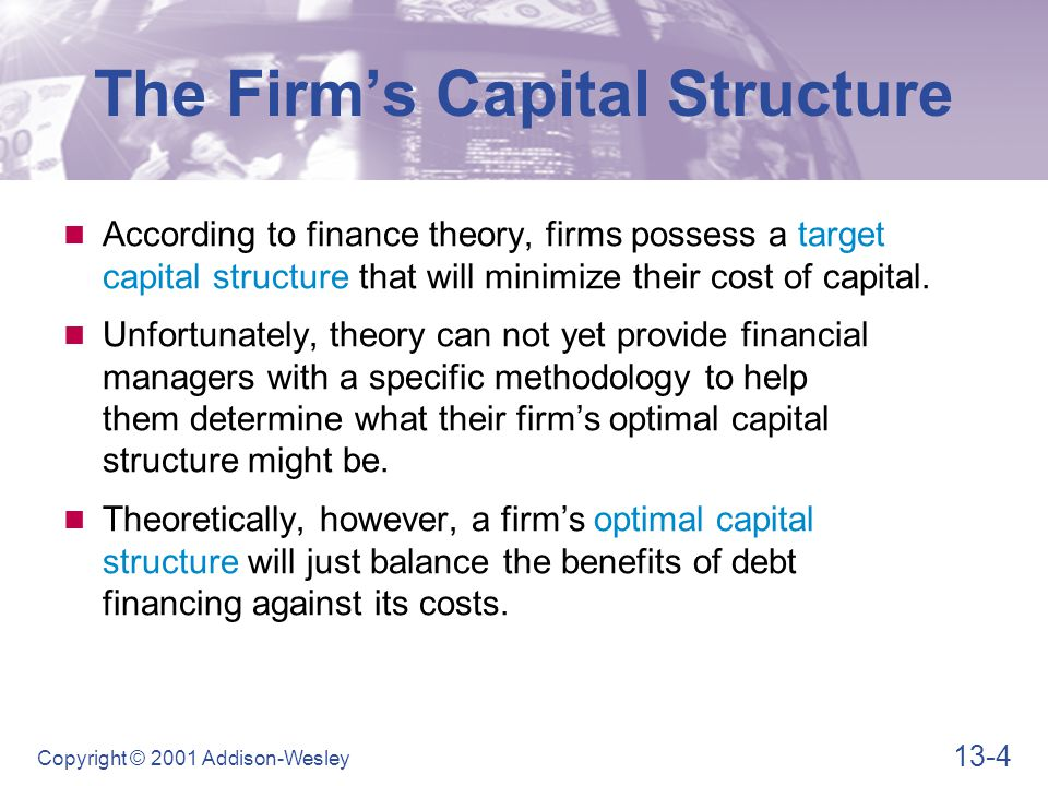 13-4 Copyright © 2001 Addison-Wesley The Firm's Capital Structure According to finance theory, firms possess a target capital structure that will minimize their cost of capital.